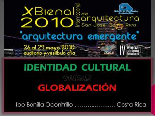 IDENTIDAD  CULTURAL  versus  GLOBALIZACIÓN Ibo Bonilla Oconitrillo ……….………… Costa Rica