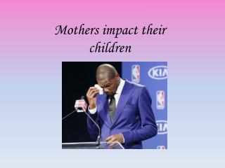 Mothers impact their children