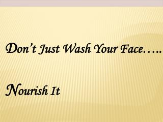 D on't Just Wash Your Face….. N ourish It