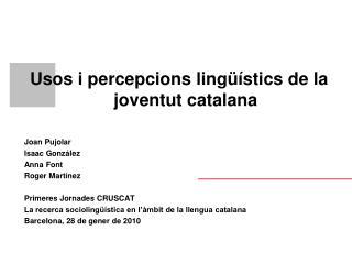 Usos i percepcions lingüístics de la joventut catalana  Joan Pujolar Isaac González Anna Font