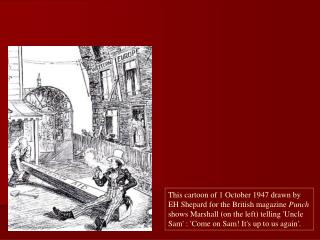 This cartoon of 1 October 1947 drawn by EH Shepard for the British magazine Punch shows Marshall on the left telling Unc