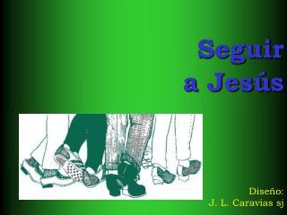 Seguir a Jesús Diseño: J. L. Caravias sj