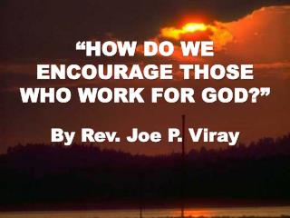 """HOW  DO WE ENCOURAGE THOSE WHO WORK FOR GOD ?"""