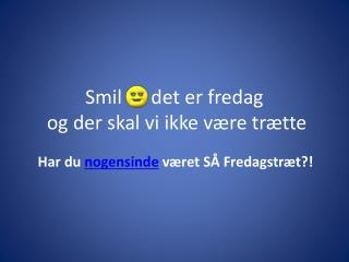 Smil      det er fredag   og der skal vi ikke v�re tr�tte