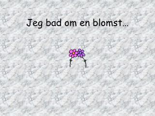 Jeg bad om en blomst…