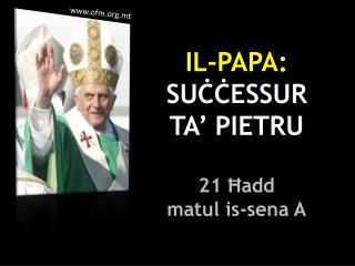 IL-PAPA:  SUĊĊESSUR  TA' PIETRU 21 Ħadd  matul is-sena A