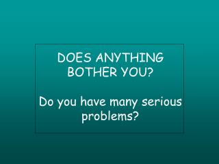DOES ANYTHING BOTHER YOU? Do you have many serious problems?