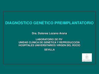 DIAGNÓSTICO GENÉTICO PREIMPLANTATORIO Dra. Dolores Lozano Arana LABORATORIO DE FIV