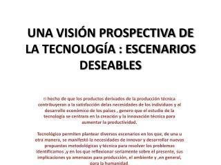 UNA VISIÓN PROSPECTIVA DE LA TECNOLOGÍA : ESCENARIOS DESEABLES