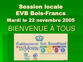Session locale EVB Bois-Francs Mardi le 22 novembre 2005