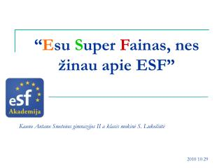 """"""" E su  S uper  F ainas, nes  žinau apie ESF"""""""