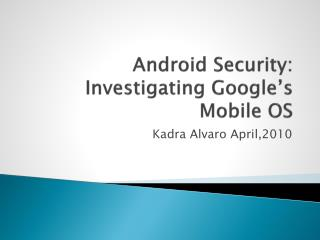Android Security: Investigating Google s Mobile OS