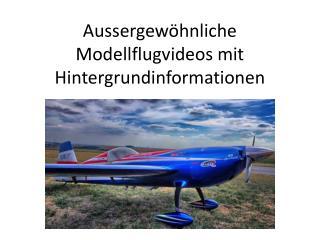 Aussergewöhnliche Modellflugvideos mit Hintergrundinformationen