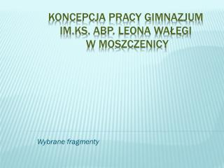 Koncepcja pracy Gimnazjum  im.Ks .  Abp . Leona  Wałęgi  w Moszczenicy