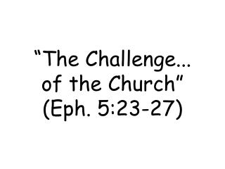 �The Challenge... of the Church� (Eph. 5:23-27)
