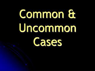 Common  Uncommon Cases