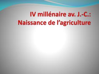IV millénaire av. J.-C.: Naissance de l'agriculture
