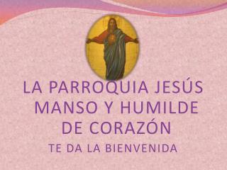 LA PARROQUIA JESÚS MANSO Y HUMILDE DE CORAZÓN TE DA LA BIENVENIDA