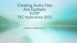 Creating Audio Files  Ann Eastlake ELTDP TEC Hyderabad 2013