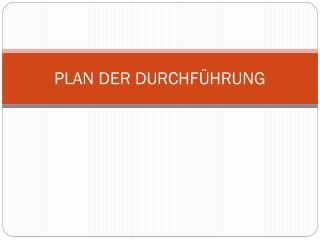 PLAN DER DURCHFÜHRUNG