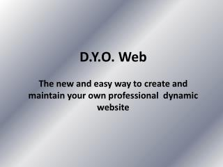 D.Y.O. Web The new and easy way to create and maintain your own professional  dynamic website