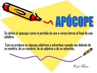 Se define el apócope como la pérdida de una o varias letras al final de una palabra.