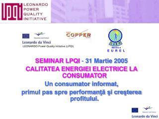 SEMINAR LPQI -  31 Martie 2005 CALITATEA ENERGIEI ELECTRICE LA CONSUMATOR Un consumator informat,