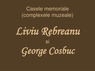 Casele memoriale (complexele muzeale) Liviu Rebreanu si  George Cosbuc