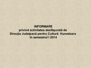 INFORMARE privind activitatea desfăşurată de  Direcţia Judeţeană pentru Cultură  Hunedoara