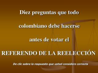 Diez preguntas que todo colombiano debe hacerse antes de votar el REFERENDO DE LA REELECCIÓN