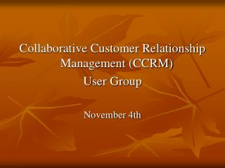 Collaborative Customer Relationship Management (CCRM) User Group November 4th