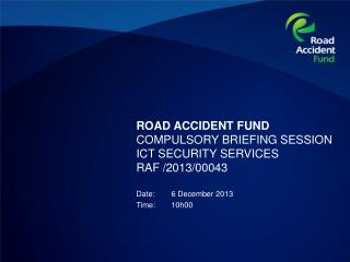 ROAD ACCIDENT FUND COMPULSORY BRIEFING SESSION  ICT SECURITY SERVICES RAF /2013/00043