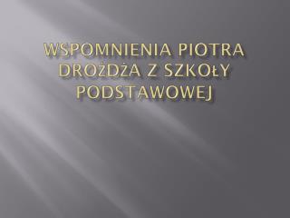 Wspomnienia Piotra Drożdża z Szkoły Podstawowej