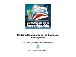 """Unidad 2. Dimensiones de los diseños de investigación  """"La investigación y sus dimensiones"""""""