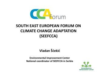 S OUTH EAST EUROPEAN  FORUM ON CLIMATE CHANGE ADAPTATION (SEEFCCA)