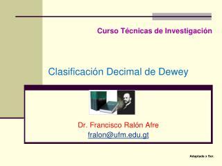 Curso Técnicas de Investigación Clasificación Decimal de Dewey Dr. Francisco  Ralón Afre