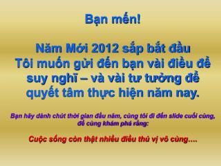 Bạn mến! Năm Mới 2012 sắp bắt đầu Tôi muốn gửi đến bạn vài điều để suy nghĩ – và vài tư tưởng để