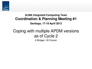 ALMA Integrated Computing Team Coordination & Planning Meeting #1 Santiago, 17-19 April 2013