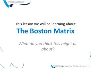 This lesson we will be learning about The Boston Matrix
