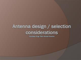 Antenna design / selection  considerations Courtesy: Engr.  Riaz  Ahmed  Soomro
