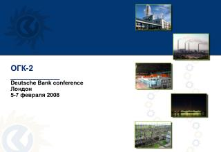 ОГК -2 _____________ Deutsche Bank conference Лондон 5-7 февраля  2008