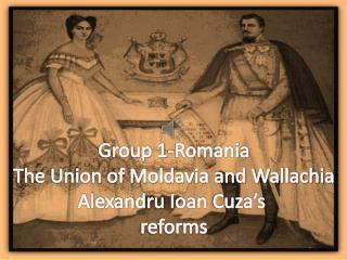 Group  1-Romania The Union of Moldavia and Wallachia Alexandru Ioan Cuza's reforms