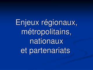 Enjeux régionaux, métropolitains, nationaux et partenariats