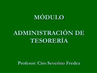 MÓDULO  ADMINISTRACIÓN DE TESORERÍA Profesor: Ciro Severino  Fredez