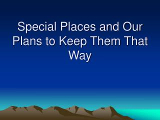Special Places and Our Plans to Keep Them That Way