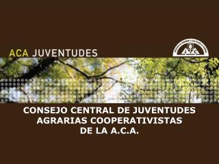 CONSEJO CENTRAL DE JUVENTUDES                          AGRARIAS COOPERATIVISTAS  DE LA A.C.A.