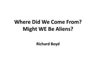 Where Did We Come From? Might WE  Be  Aliens ?