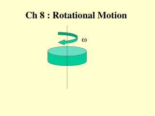 Ch 8 : Rotational Motion