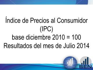Índice de Precios al Consumidor (IPC) base diciembre 2010 = 100 Resultados del mes de Julio 2014
