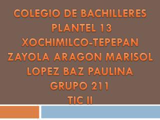 COLEGIO DE BACHILLERES  PLANTEL 13 XOCHIMILCO-TEPEPAN ZAYOLA ARAGON MARISOL LOPEZ BAZ PAULINA
